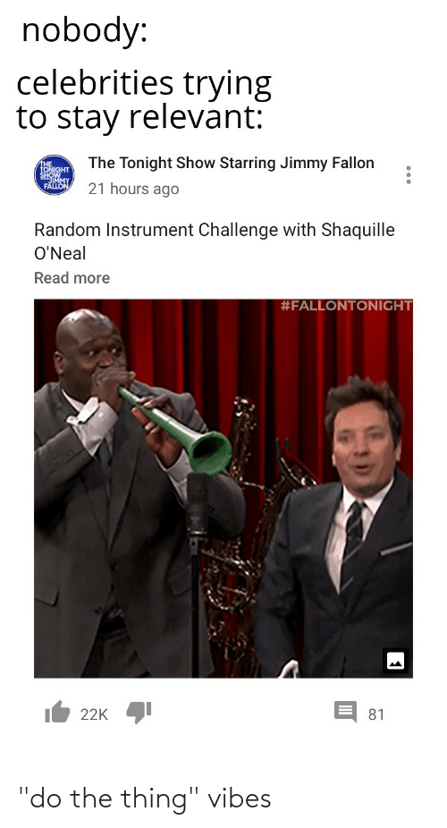 """Jimmy Fallon: nobody:  celebrities trying  to stay relevant:  The Tonight Show Starring Jimmy Fallon  THE  TONIGHT  SHOWMY  FALLON  21 hours ago  Random Instrument Challenge with Shaquille  O'Neal  Read more  #FALLONTONIGHT  It 22K  81 """"do the thing"""" vibes"""