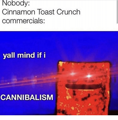 commercials: Nobody:  Cinnamon Toast Crunch  commercials:  yall mind if i  CANNIBALISM