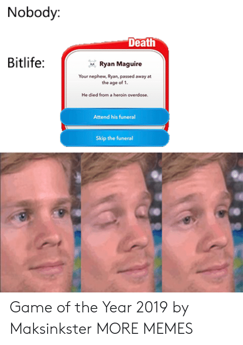 Maguire: Nobody:  Death  Bitlife:  Ryan Maguire  Your nephew, Ryan, passed away at  the age of 1.  He died from a heroin overdose  Attend his funeral  Skip the funeral Game of the Year 2019 by Maksinkster MORE MEMES