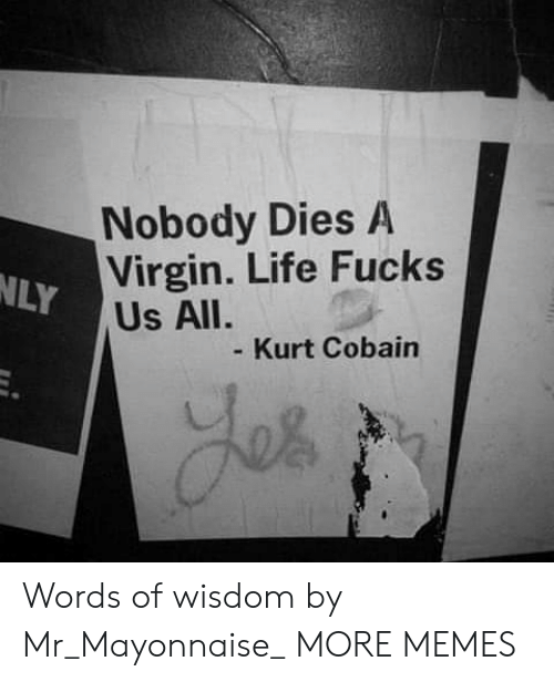 Words Of Wisdom: Nobody Dies A  Virgin. Life Fucks  NLY  Us All.  Kurt Cobain Words of wisdom by Mr_Mayonnaise_ MORE MEMES