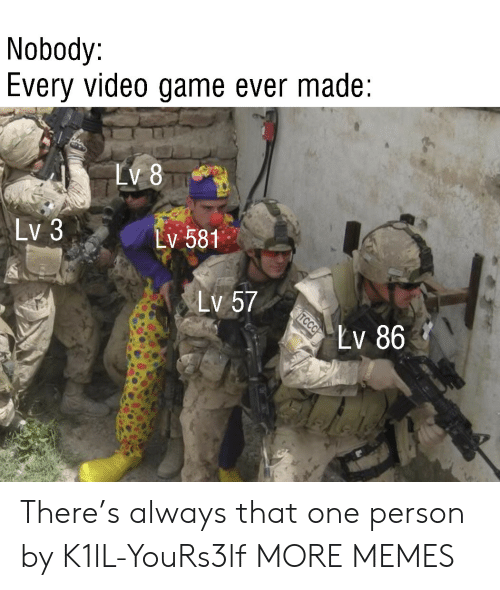 video game: Nobody:  Every video game ever made  LV 8  Lv 3  Lv 581  Lv 57  Lv 86  TCCC There's always that one person by K1lL-YouRs3lf MORE MEMES