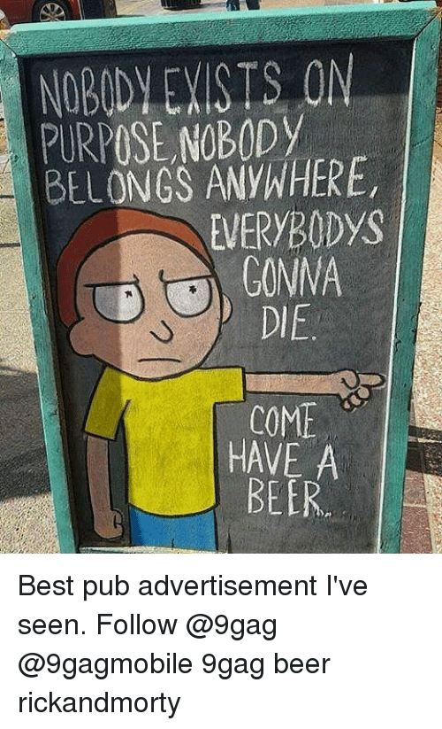 Advertisment: NOBODY EXISTS ON  PURPOSE NOBODy  BELONGS ANYWHERE,  EVERYBODys  GONNA  COME  HAVE A  BEER Best pub advertisement I've seen. Follow @9gag @9gagmobile 9gag beer rickandmorty