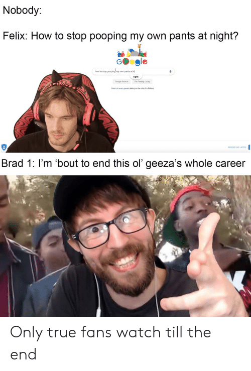 Stop Pooping: Nobody  Felix: How to stop pooping my own pants at night?  G  how to stop pooping my own pants at n  night  Google Search  Im Feeling Lucky  Here's to every parent taking on the role of a lifetime  REMIND ME LATER  Brad 1: I'm 'bout to end this ol' geeza's whole career Only true fans watch till the end