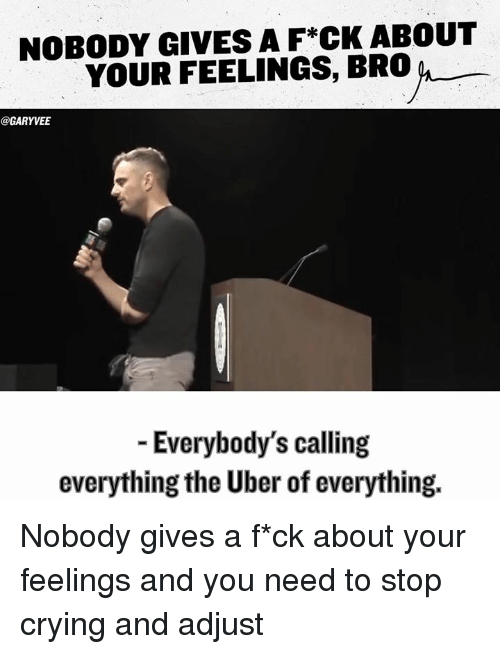 Feels Bro: NOBODY GIVES A F*CK ABOUT  YOUR FEELINGS, BRO  GARYVEE  Everybody's calling  everything the Uber of everything. Nobody gives a f*ck about your feelings and you need to stop crying and adjust