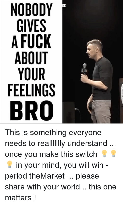 Feels Bro: NOBODY  GIVES  A FUCK  ABOUT  YOUR  FEELINGS  BRO This is something everyone needs to reallllllly understand ... once you make this switch 💡💡💡 in your mind, you will win - period theMarket ... please share with your world .. this one matters !