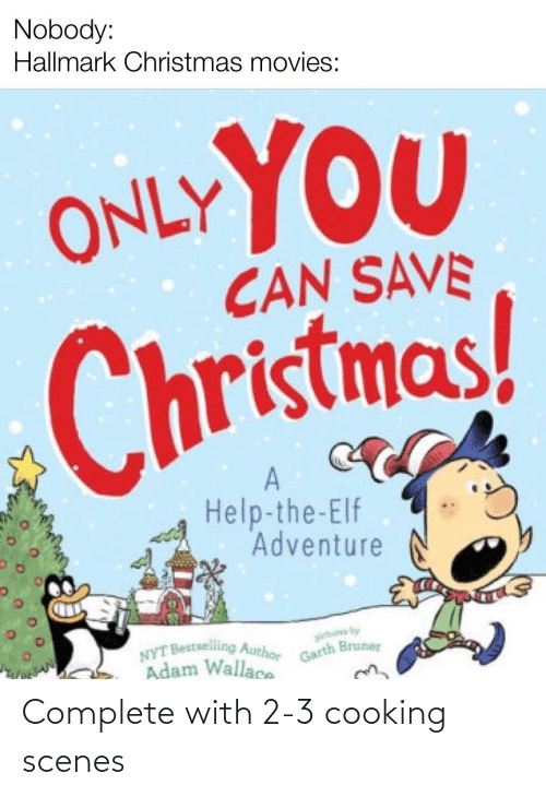 Garth: Nobody:  Hallmark Christmas movies:  ONLYYOU  CAN SAVE  Christmas!  Help-the-Elf  Adventure  ietues by  Garth Bruner  NYT Bestselling Author  Adam Wallace Complete with 2-3 cooking scenes