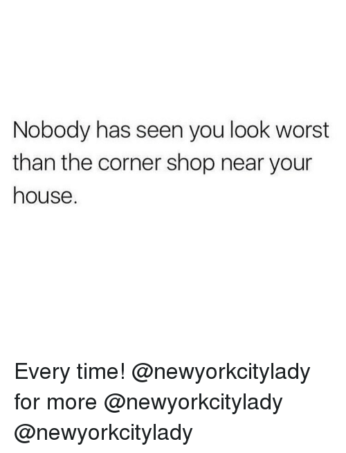 Memes, House, and Time: Nobody has seen you look worst  than the corner shop near your  house. Every time! @newyorkcitylady for more @newyorkcitylady @newyorkcitylady