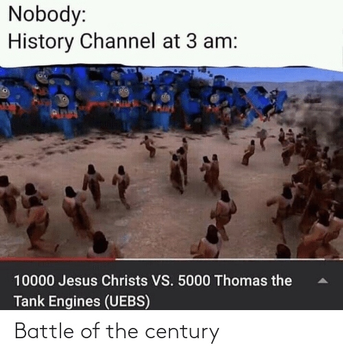 history channel: Nobody:  History Channel at 3 am:  da  PUNN  10000 Jesus Christs VS. 5000 Thomas the  Tank Engines (UEBS) Battle of the century