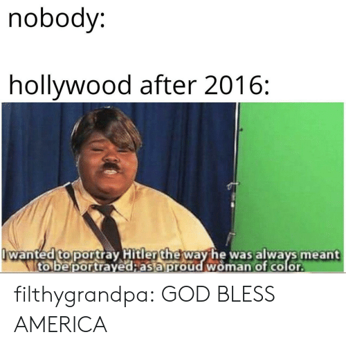 god bless: nobody:  hollywood after 2016:  wanted to portray Hitler the way he was always meant  to be portrayed;as a proud woman of color filthygrandpa:  GOD BLESS AMERICA