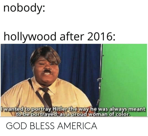 god bless: nobody:  hollywood after 2016:  wanted to portray Hitler the way he was always meant  to be portrayed;as a proud woman of color GOD BLESS AMERICA