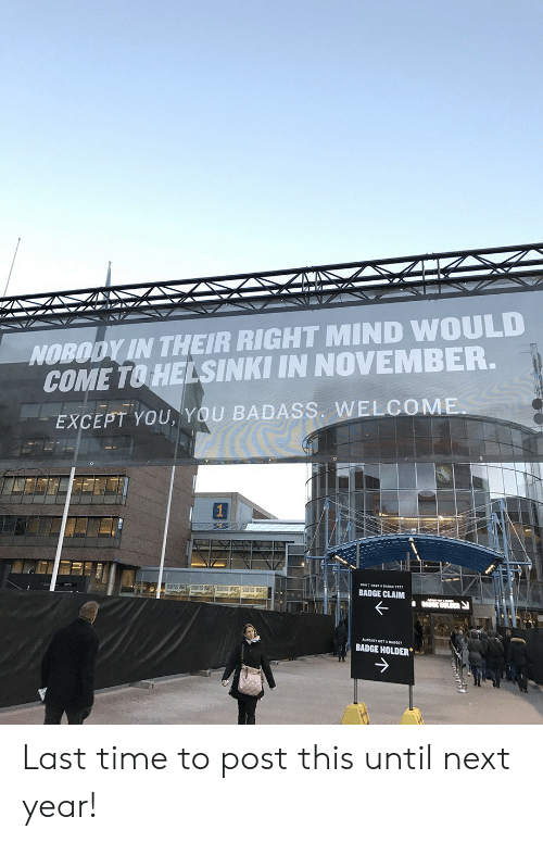 claim: NOBODY IN THEIR RIGHT MIND WOULD  COME TO HELSINKI IN NOVEMBER.  EXCEPT YOU,YOU BADASS. WELCOME.  BADGE CLAIM  BADGE HOLDER Last time to post this until next year!