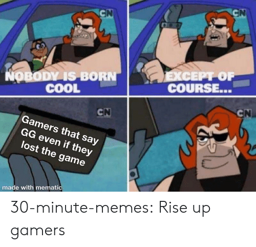 rise up: NOBODY IS BORN  COOL  COURSE...  Gamers that say  GG even if they  lost the game  made with memati 30-minute-memes:  Rise up gamers
