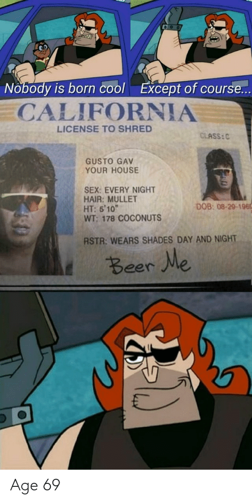 """Gusto: Nobody is born cool  Except of course...  CALIFORNIA  LICENSE TO SHRED  CLASS: C  GUSTO GAV  YOUR HOUSE  SEX: EVERY NIGHT  HAIR: MULLET  HT: 5'10""""  WT; 178 COCONUTS  DOB: 08-29-196  RSTR: WEARS SHADES DAY AND NIGHT  t Beer We Age 69"""