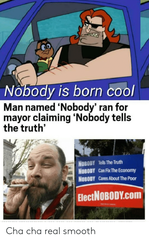 mayor: Nobody is born cool  Man named 'Nobody' ran for  mayor claiming 'Nobody tells  the truth'  NOBODY Tells The Truth  NOBODY Can Fix The Economy  NOBODY Cares About The Poor  ElectNOBODY.Com Cha cha real smooth