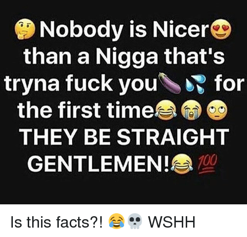 Facts, Fuck You, and Memes: Nobody is Nicer  than a Nigga that's  tryna fuck you\ for  the first time  le  THEY BE STRAIGHT  GENTLEMEN !  700 Is this facts?! 😂💀 WSHH