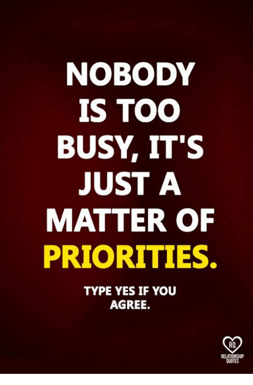 Relatables: NOBODY  IS TOO  BUSY, IT'S  JUST A  MATTER OF  PRIORITIES.  TYPE YES IF YOU  AGREE.  RO  RELAT  QUOTES