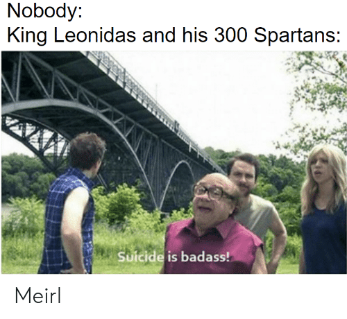 King Leonidas, Suicide, and MeIRL: Nobody  King Leonidas and his 300 Spartans  Suicide is badass! Meirl