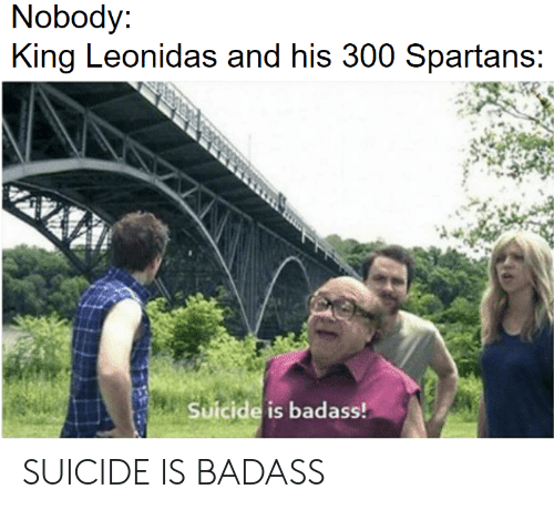 spartans: Nobody  King Leonidas and his 300 Spartans  Suicide is badass! SUICIDE IS BADASS