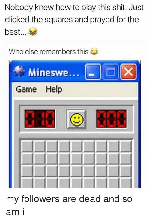 Memes, Shit, and Best: Nobody knew how to play this shit. Just  clicked the squares and prayed for the  best  Who else remembers this  Mineswe...  X  Game Help my followers are dead and so am i
