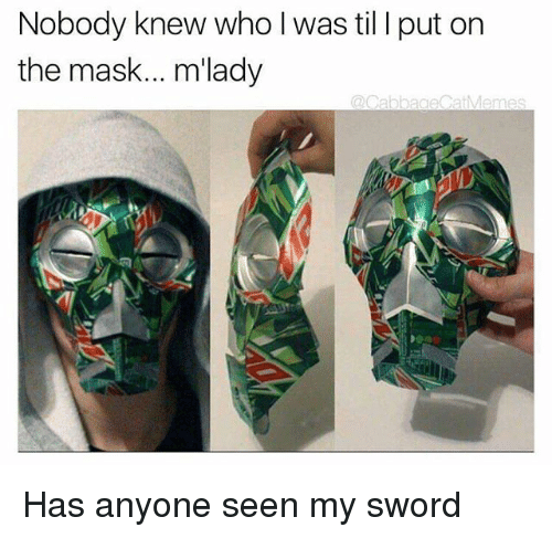 mlady: Nobody knew who l was til I put on  the mask... m'lady Has anyone seen my sword