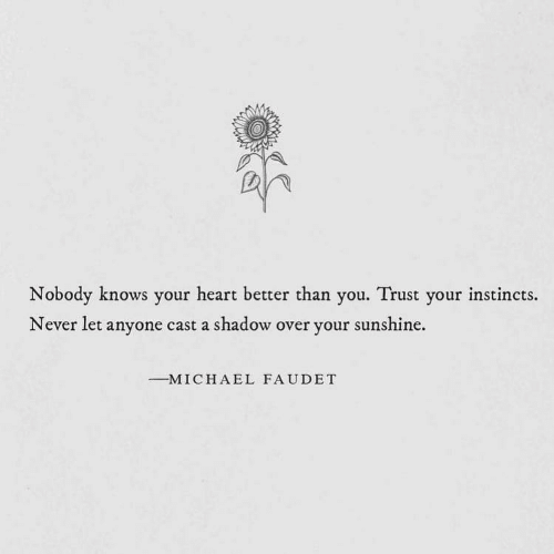 a&e: Nobody knows your heart better than you. Trust your instincts.  Never let anyone cast a shadow over your sunshine.  -M I C H A E L FAUDET