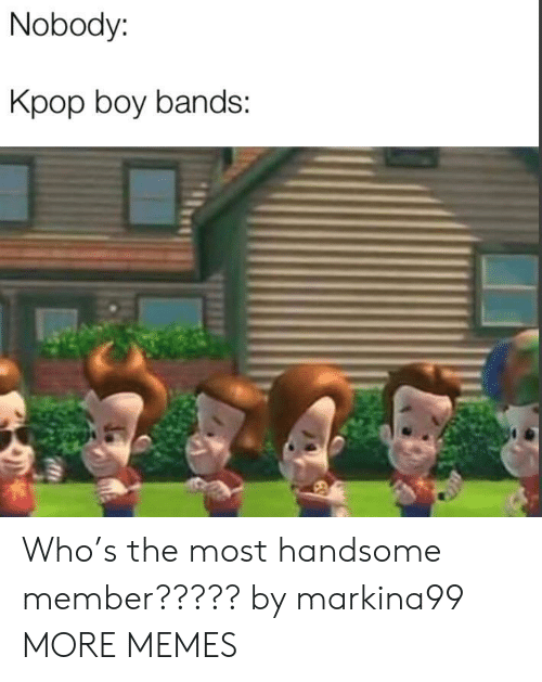kpop: Nobody:  Kpop boy bands: Who's the most handsome member????? by markina99 MORE MEMES