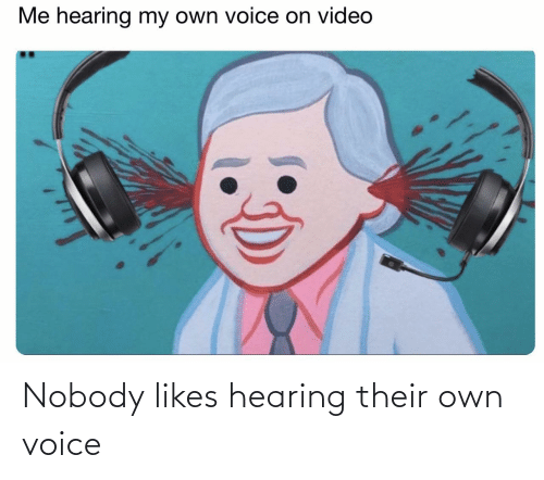 hearing: Nobody likes hearing their own voice