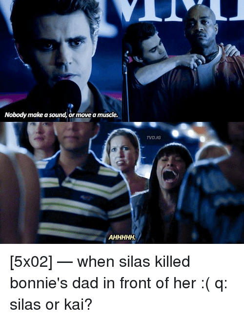 silas: Nobody make a sound, or move a muscle.  TVD.IG [5x02] — when silas killed bonnie's dad in front of her :( q: silas or kai?