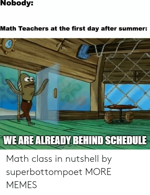 math class: Nobody:  Math Teachers at the first day after summer:  CD  WE ARE ALREADY BEHIND SCHEDULE Math class in nutshell by superbottompoet MORE MEMES
