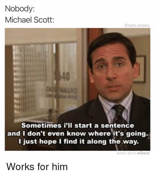 Michael Scott: Nobody:  Michael Scott:  @tank.sinatra  40  Sometimes i'lI start a sentence  and I don't even know where it's going.  l just hope I find it along the way.  MADE WITH MOMUS Works for him