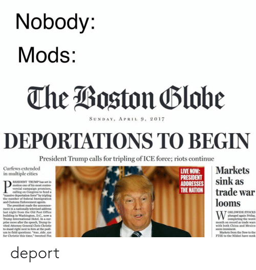 "Chris Christie: Nobody:  Mods:  The Boston Blobe  SUNDAY, APRIL 9, 2017  DEPORTATIONS TO BEGIN  President Trump calls for tripling of ICE force; riots continue  Markets  sink as  trade war  looms  Curfews extended  in multiple cities  LIVE NOW:  PRESIDENT  ADDRESSES  THE NATION  RESIDENT TRUMP has set in  motion one of bis moet coetro  versial campaign promises,  calling on Congress to fund a  ""massive deportation force"" by tripling  federal Immis  the number of  and Customs Enforoementb s  made the annunce  alby televised address  ment in a d Post Office  last night shington, D.C, now a  ORLDWIDE STOCKS  plunged again Priday,  completing the worst  month on record as trade wars  with both China and Mexico  bailding  International Hotel. In a sur  T ove after the speech, Trump in-  vited Attorney General Chris Christie  to stand right next to him at the podi  um to field questions. ""sno side eye  for Christie this time,"" tweeted Fox  seem imminent  Markets from the Dow to the  FTSE to the Nikkei have sunk deport"