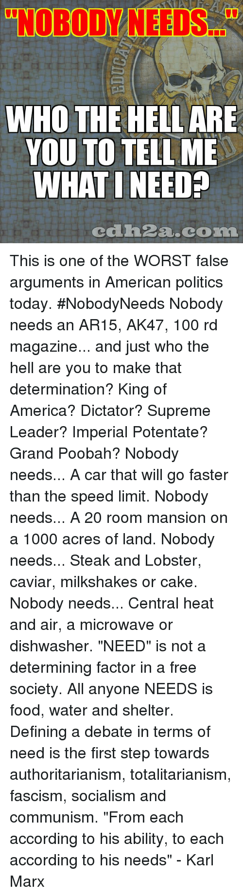"America, Anaconda, and Food: ""NOBODY NEEDS.  WHO THE HELL ARE  YOU TO TELL ME  WHAT I NEED  cdh2a.com This is one of the WORST false arguments in American politics today. #NobodyNeeds Nobody needs an AR15, AK47, 100 rd magazine... and just who the hell are you to make that determination? King of America? Dictator? Supreme Leader? Imperial Potentate? Grand Poobah?  Nobody needs... A car that will go faster than the speed limit. Nobody needs... A 20 room mansion on a 1000 acres of land. Nobody needs... Steak and Lobster, caviar, milkshakes or cake. Nobody needs... Central heat and air, a microwave or dishwasher.  ""NEED"" is not a determining factor in a free society. All anyone NEEDS is food, water and shelter. Defining a debate in terms of need is the first step towards authoritarianism, totalitarianism, fascism, socialism and communism.  ""From each according to his ability, to each according to his needs"" - Karl Marx"