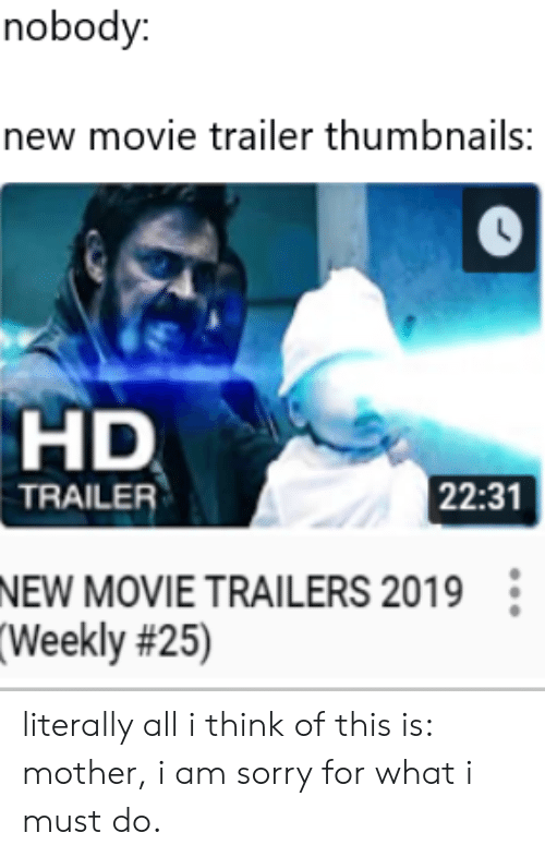 movie trailers: nobody:  new movie trailer thumbnails:  HD  22:31  TRAILER  NEW MOVIE TRAILERS 2019  (Weekly literally all i think of this is: mother, i am sorry for what i must do.