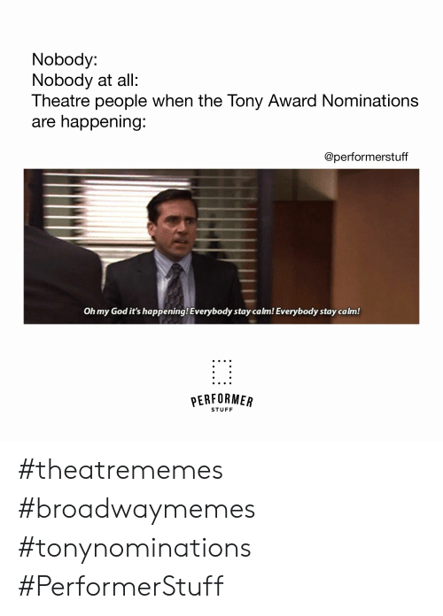Its Happening: Nobody:  Nobody at all:  Theatre people when the Tony Award Nominations  are happening  @performerstuff  Oh my God it's happening! Everybody stay calm! Everybody stay calm!  PERFORMER  STUFF #theatrememes #broadwaymemes #tonynominations #PerformerStuff