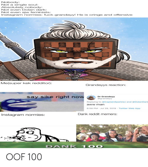 Dank Reddit: Nobody:  Not a single soul:  Absolutely nobody:  Not even Dolan dark:  Not even sjw feminists:  Instagram normies: fuck grandayy! He is cringe and offensive  @the kekmaster  made with mematic  Me(super kek redditor):  Grandayys reaction:  say sike right now  Dr Grandayy  @grandayy  Replying to @CaptainSparklez and @DolanDark  aww man  6:58 PM- Jul 29, 2019-Twitter Web App  Dank reddit memers:  Instagram normies:  DAN K  100 OOF 100