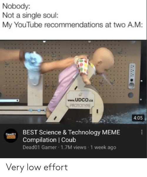Technology Meme: Nobody:  Not a single soul:  My YouTube recommendations at two A.M:  www.UDCO.ca  PROTOTYPE  4:05  BEST Science & Technology MEME  Compilation | Coub  Deado1  Gamer  Dead01 Gamer 1.7M views 1 week ago Very low effort