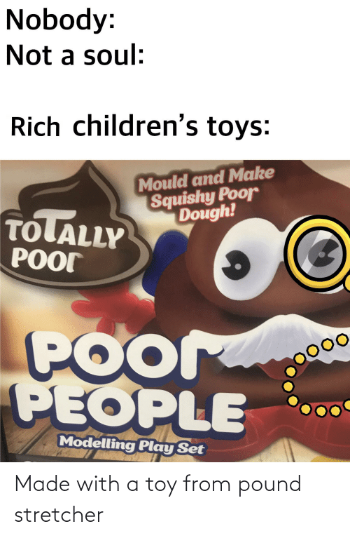 modelling: Nobody:  Not a soul:  Rich children's toys:  Mould and Make  Squishy Poor  Dough!  TOLALLY  POOT  POor  PEOPLE  Modelling Play Set Made with a toy from pound stretcher