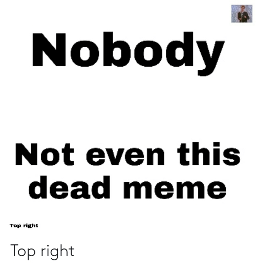 meme top: Nobody  Not even this  dead meme  Top right Top right