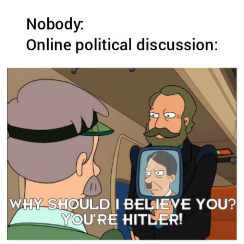 discussion: Nobody.  Online political discussion:  WHY SHOULD I BELIEVE YOU?  YOU'RE HITLER!