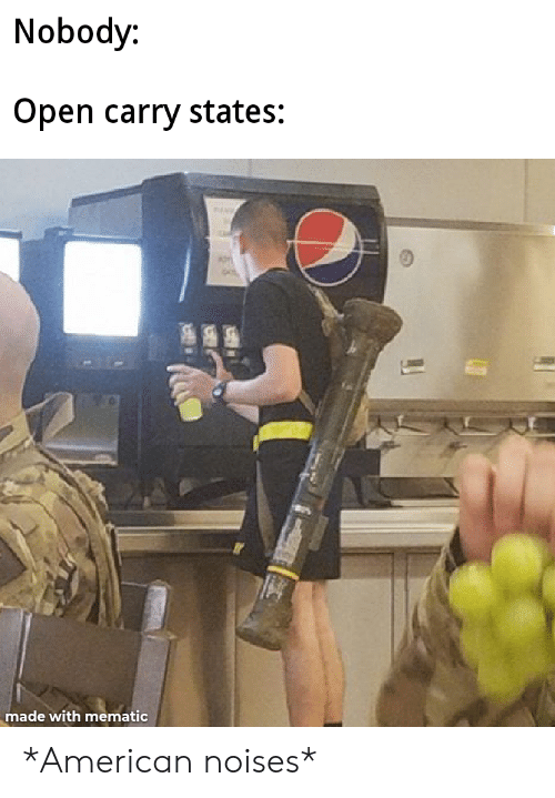 Open Carry: Nobody:  Open carry states:  made with mematic *American noises*