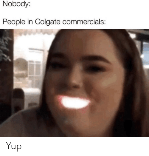 commercials: Nobody:  People in Colgate commercials: Yup