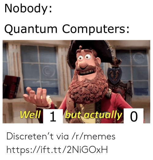 Computers: Nobody:  Quantum Computers:  u/DiscoStu42  Well 1but actually 0 Discreten't via /r/memes https://ift.tt/2NiGOxH