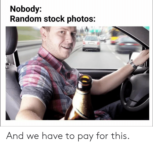 Stock Photos: Nobody:  Random stock photos: And we have to pay for this.