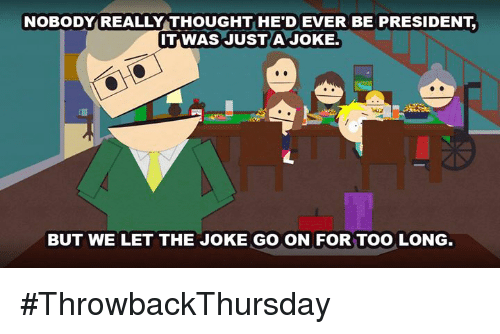 dever: NOBODY REALLY THOUGHT HE DEVER BE PRESIDENT  IT WAS JUST A JOKE.  BUT WE LET THE JOKE GO ON FOR TOO LONG. #ThrowbackThursday