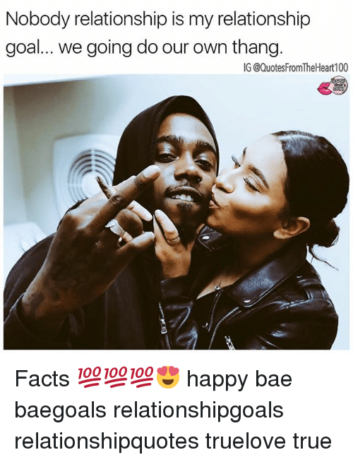 Bae, Facts, and Memes: Nobody relationship is my relationship  goal... we going do our own thang.  IG @QuotesFromTheHeart100 Facts 💯💯💯😍 happy bae baegoals relationshipgoals relationshipquotes truelove true