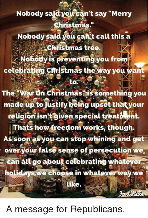 "Christmas, Soon..., and Merry Christmas: Nobody said  yoiran't say ""Merry  Christmas.""  Nobody said you gankt call this a  Chiistmas tree.  Nobodyis preventing you from  celebrating christmaş the way you want  to.  TheWar On Christmasis something you  made up tojustify being upset thatyour  religion isntgiven.special treativn  Thats how freedom works, though.  As soon asyou can stop whining and get  over your false sense of persecution we  E can all go about celebrating whateye  holidays we choose in whateverway we  Like. A message for Republicans."