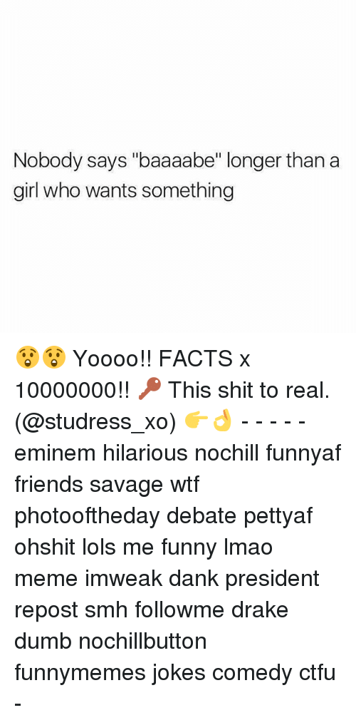 "Ctfu, Dank, and Drake: Nobody says ""baaaabe"" longer than a  girl who wants something 😲😲 Yoooo!! FACTS x 10000000!! 🔑 This shit to real. (@studress_xo) 👉👌 - - - - - eminem hilarious nochill funnyaf friends savage wtf photooftheday debate pettyaf ohshit lols me funny lmao meme imweak dank president repost smh followme drake dumb nochillbutton funnymemes jokes comedy ctfu -"