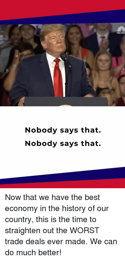 The Worst, Best, and History: Nobody says that.  Nobody says that. Now that we have the best economy in the history of our country, this is the time to straighten out the WORST trade deals ever made. We can do much better!