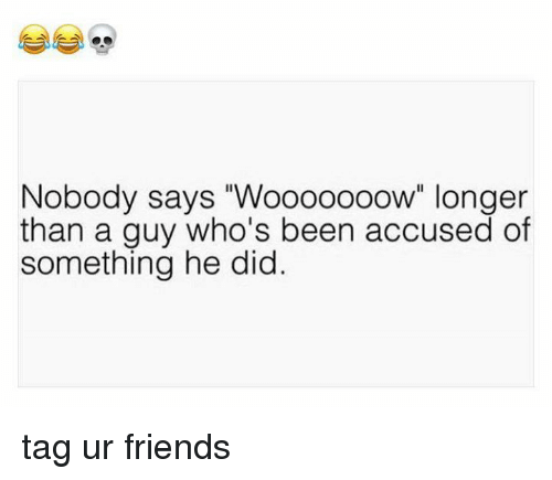 """Friends, Been, and Did: Nobody says """"Wooooooow"""" longer  than a guy who's been accused of  something he did tag ur friends"""