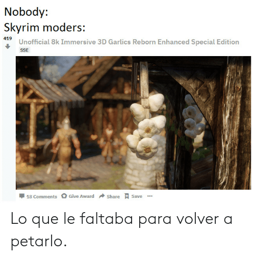 Skyrim: Nobody:  Skyrim moders:  SUnofficial 8k Immersive 3D Garlics Reborn Enhanced Special Edition  SSE  Share Save  Give Award  18 Comments Lo que le faltaba para volver a petarlo.